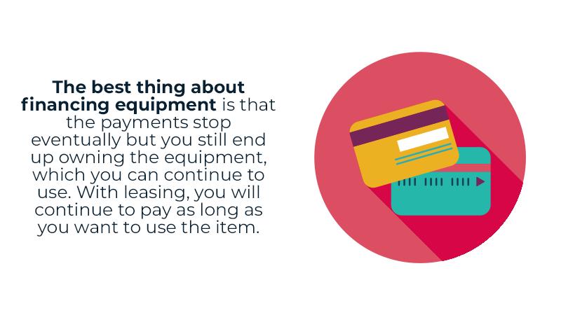 The best thing about financing equipment is that the payments stop eventually but you still end up owning the equipment, which you can continue to use. With leasing, you will continue to pay as long as you want to use the item.