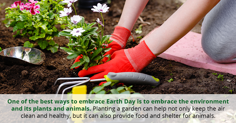 One of the best ways to embrace Earth Day is to embrace the environment and its plants and animals. Planting a garden can help not only keep the air clean and healthy, but it can also provide food and shelter for animals.