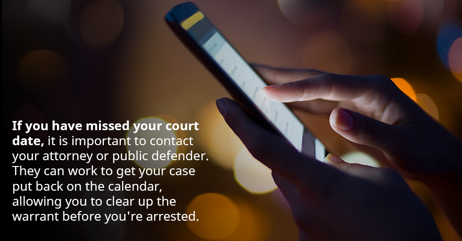 If you have missed your court date, it is important to contact your attorney or public defender. They can work to get your case put back on the calendar, allowing you to clear up the warrant before you're arrested.