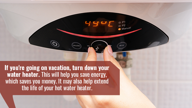 If you're going on vacation, turn down your water heater. This will help you save energy, which saves you money. It may also help extend the life of your hot water heater.