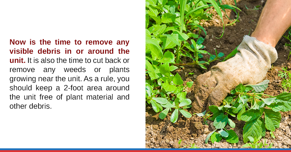 Now is the time to remove any visible debris in or around the unit. It is also the time to cut back or remove any weeds or plants growing near the unit. As a rule, you should keep a 2-foot area around the unit free of plant material and other debris.
