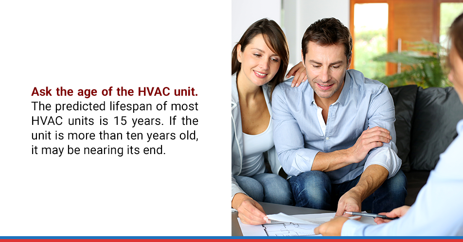 Ask the age of the HVAC unit. The predicted lifespan of most HVAC units is 15 years. If the unit is more than ten years old, it may be nearing its end.