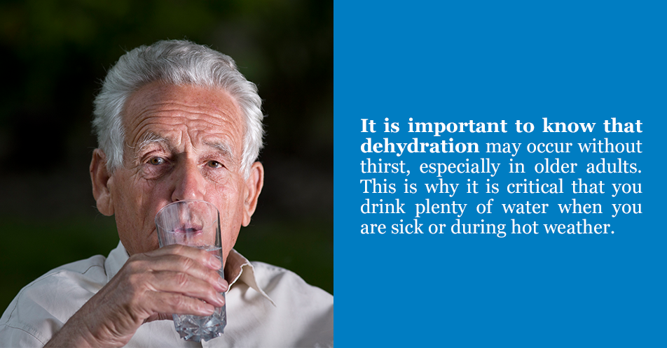It is important to know that dehydration may occur without thirst, especially in older adults. This is why it is critical that you drink plenty of water when you are sick or during hot weather.