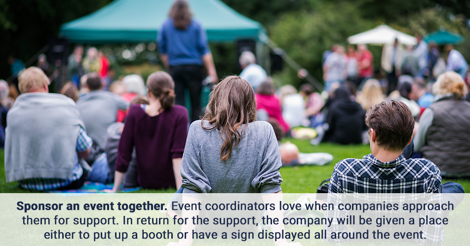 Sponsor an event together. Event coordinators love when companies approach them for support. In return for the support, the company will be given a place either to put up a booth or have a sign displayed all around the event.