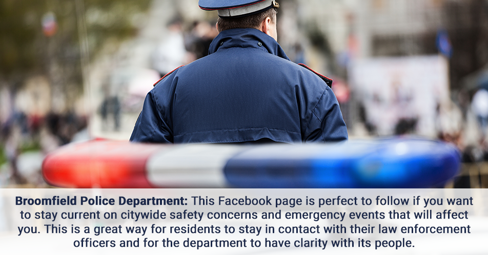 Broomfield Police Department This Facebook page is perfect to follow if you want to stay current on citywide safety concerns and emergency events that will affect you. This is a great way for residents to stay in contact with their law enforcement officers and for the department to have clarity with its people.