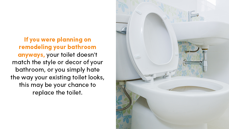 If you were planning on remodeling your bathroom anyways, your toilet doesn't match the style or decor of your bathroom, or you simply hate the way your existing toilet looks, a problem may be your chance to replace the toilet.
