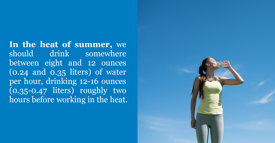 In the heat of summer, we should drink somewhere between eight and 12 ounces (0.24 and 0.35 liters) of water per hour, drinking 12-16 ounces (0.35-0.47 liters) roughly two hours before working in the heat.