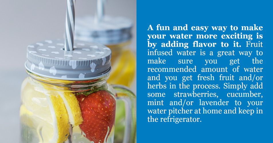 A fun and easy way to make your water more exciting is by adding flavor to it. Fruit infused water is a great way to make sure you get the recommended amount of water and you get fresh fruit and/or herbs in the process. Simply add some strawberries, cucumber, mint and/or lavender to your water pitcher at home and keep in the refrigerator.