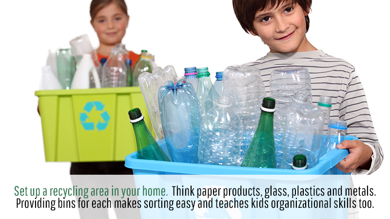 Set up a recycling area in your home. Think paper products, glass, plastics and metals. Providing bins for each makes sorting easy and teaches kids organizational skills too.