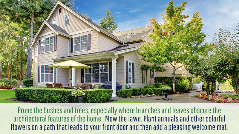 Then prune the bushes and trees, especially where branches and leaves obscure the architectural features of the home. Mow the lawn. Plant annuals and other colorful flowers on a path that leads to your front door and then add a pleasing welcome mat.