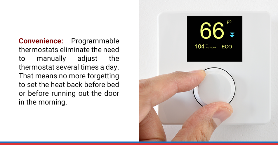 Convenience: Programmable thermostats eliminate the need to manually adjust the thermostat several times a day. That means no more forgetting to set the heat back before bed or before running out the door in the morning.
