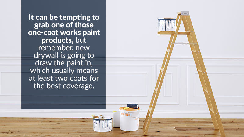 It can be tempting to grab one of those one-coat works paint products, but remember, new drywall is going to draw the paint in, which usually means at least two coats for the best coverage.