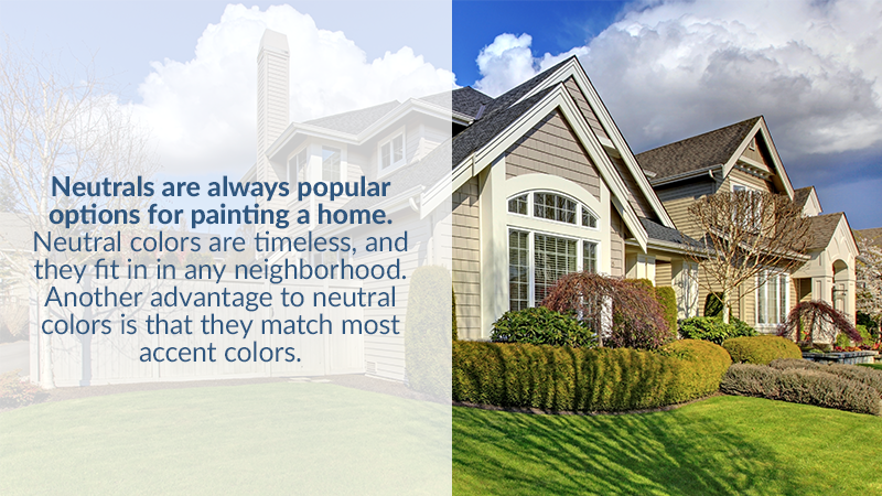 Neutrals are always popular options for painting a home. Neutral colors are timeless, and they fit in in any neighborhood. Another advantage to neutral colors is that they match most accent colors.