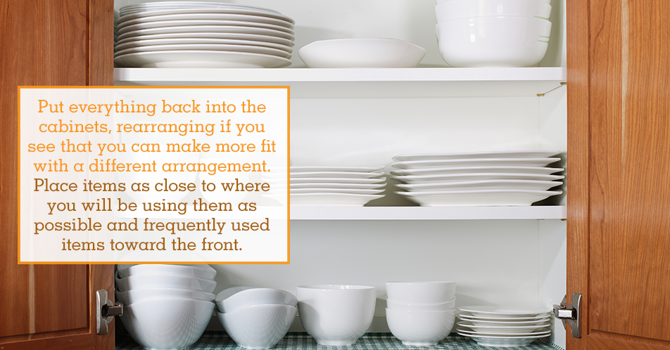 Put everything back into the cabinets, rearranging if you see that you can make more fit with a different arrangement. Place items as close to where you will be using them as possible and frequently used items toward the front.