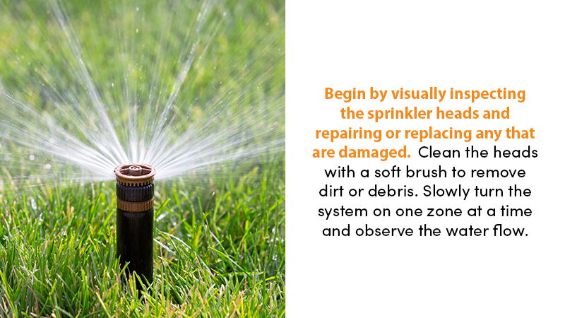 Begin by visually inspecting the sprinkler heads and repairing or replacing any that are damaged. Clean the heads with a soft brush to remove dirt or debris. Slowly turn the system on one zone at a time and observe the water flow.