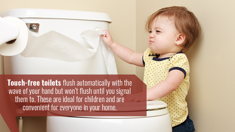 Touch-free toilets flush automatically with the wave of your hand but won't flush until you signal them to. These are ideal for children and are convenient for everyone in your home.