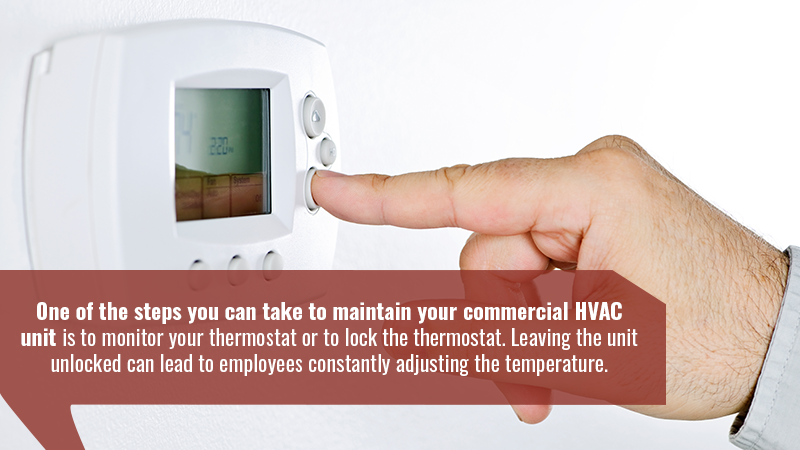 One of the steps you can take to maintain your commercial HVAC unit is to monitor your thermostat or to lock the thermostat. Leaving the unit unlocked can lead to employees constantly adjusting the temperature.