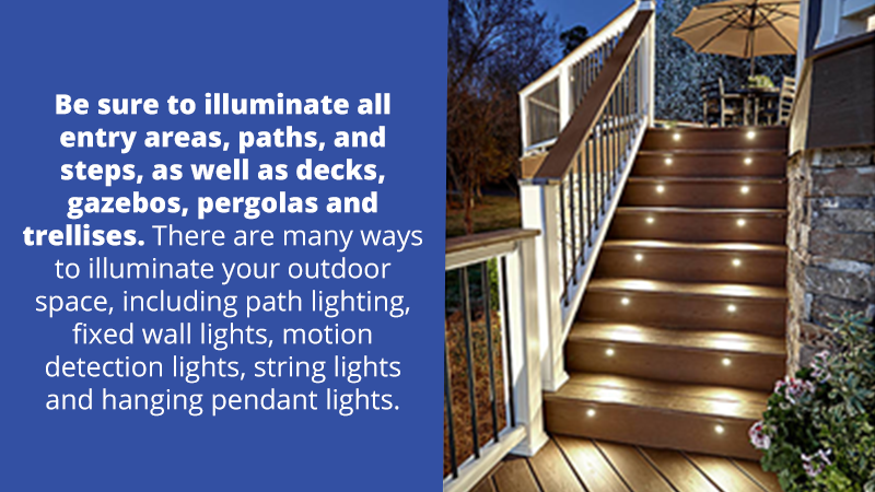 Be sure to illuminate all entry areas, paths, and steps, as well as decks, gazebos, pergolas and trellises. There are many ways to illuminate your outdoor space, including path lighting, fixed wall lights, motion detection lights, string lights and hanging pendant lights.