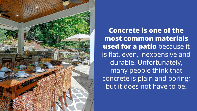 Concrete is one of the most common materials used for a patio because it is flat, even, inexpensive and durable. Unfortunately, many people think that concrete is plain and boring; but it does not have to be.