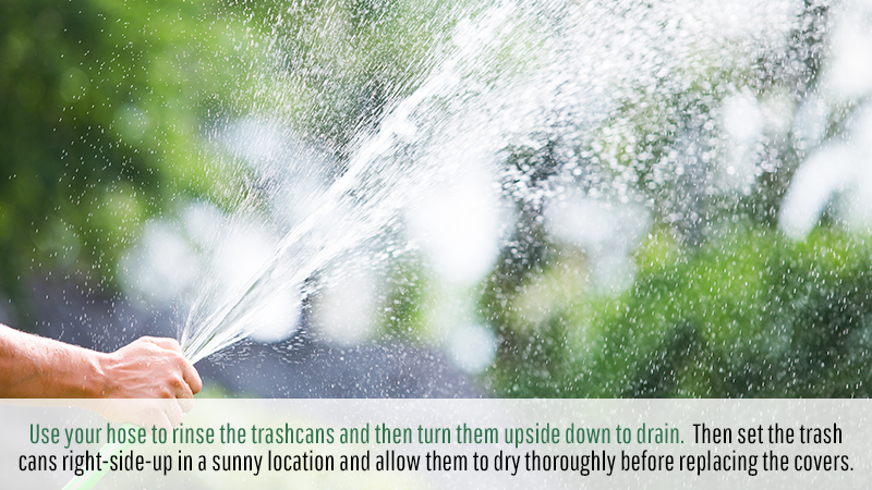 Use your hose to rinse the trashcans and then turn them upside down to drain. Then set the trash cans right-side-up in a sunny location and allow them to dry thoroughly before replacing the covers.