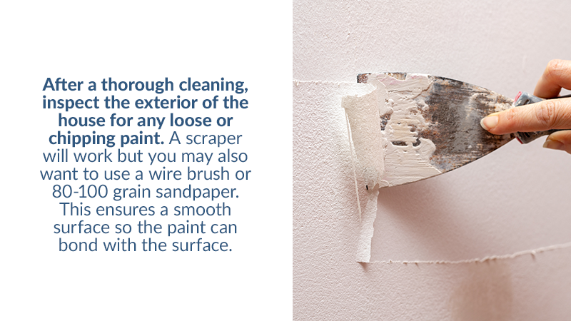 After a thorough cleaning, inspect the exterior of the house for any loose or chipping paint. A scraper will work but you may also want to use a wire brush or 80-100 grain sandpaper. This ensures a smooth surface so the paint can bond with the surface.
