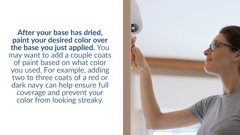 After your base has dried, paint your desired color over the base you just applied. You may want to add a couple coats of paint based on what color you used. For example, adding two to three coats of a red or dark navy can help ensure full coverage and prevent your color from looking streaky.