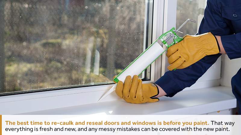 The best time to re-caulk and reseal doors and windows is before you paint. That way everything is fresh and new, and any messy mistakes can be covered with the new paint.