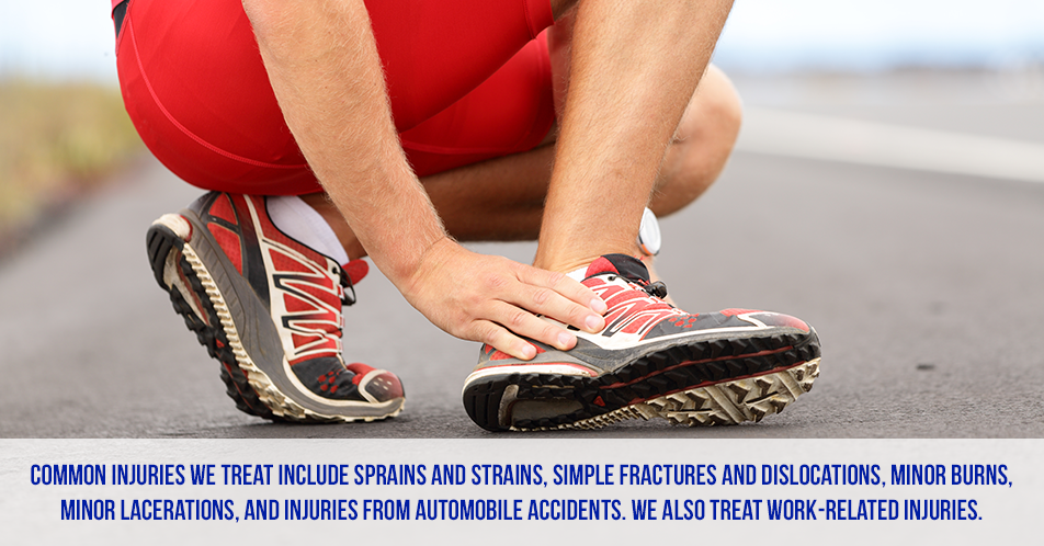 Injuries: Common injuries we treat include sprains and strains, simple fractures and dislocations, minor burns, minor lacerations, and injuries from automobile accidents. We also treat work-related injuries.