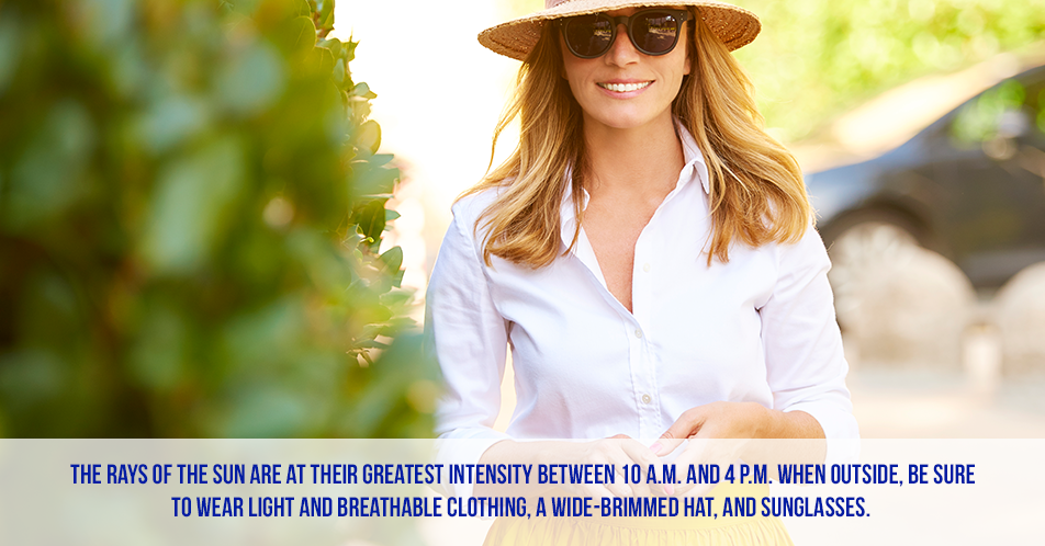 The rays of the sun are at their greatest intensity between 10 a.m. and 4 p.m. When outside, be sure to wear light and breathable clothing, a wide-brimmed hat, and sunglasses.