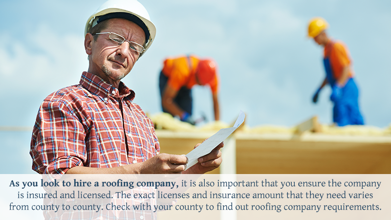 As you look to hire a roofing company, it is also important that you ensure the company is insured and licensed. The exact licenses and insurance amount that they need varies from county to county. Check with your county to find out roofing company requirements.