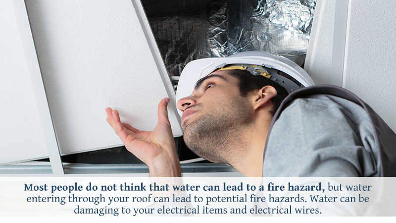 Most people do not think that water can lead to a fire hazard, but water entering through your roof can lead to potential fire hazards. Water can be damaging to your electrical items and electrical wires.