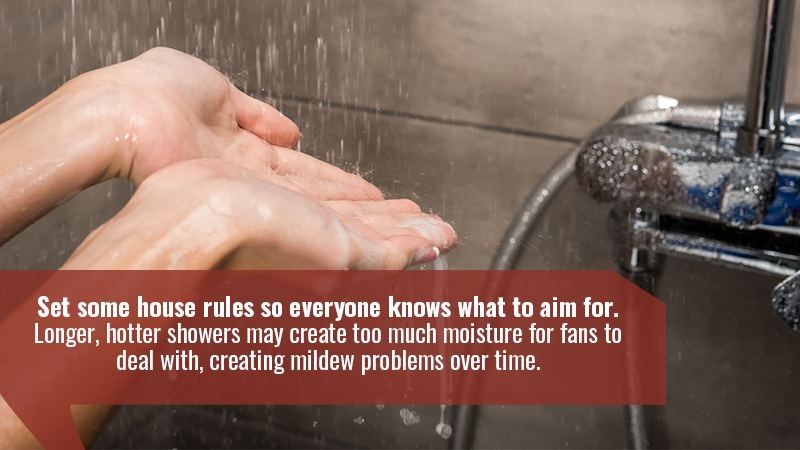 Set some house rules so everyone knows what to aim for. Longer, hotter showers may create too much moisture for fans to deal with, creating mildew problems over time.