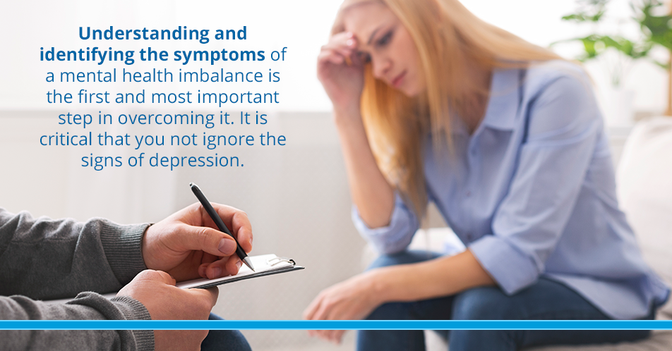 Understanding and identifying the symptoms of a mental health imbalance is the first and most important step in overcoming it. It is critical that you not ignore the signs of depression.