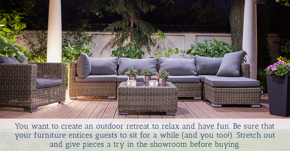 You want to create an outdoor retreat to relax and have fun. Be sure that your furniture entices guests to sit for a while (and you too!). Stretch out and give pieces a try in the showroom before buying.