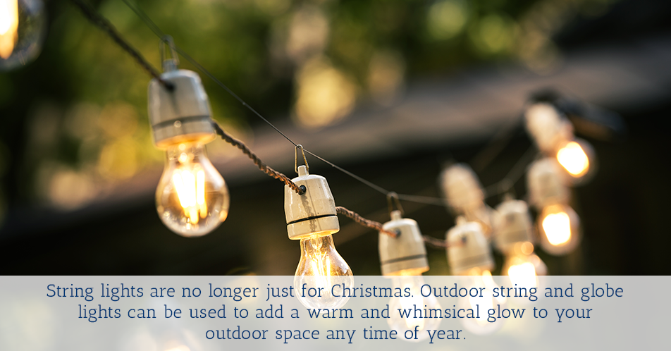 String lights are no longer just for Christmas. Outdoor string and globe lights can be used to add a warm and whimsical glow to your outdoor space any time of year.