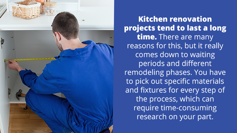 Kitchen renovation projects tend to last a long time. There are many reasons for this, but it really comes down to waiting periods and different remodeling phases. You have to pick out specific materials and fixtures for every step of the process, which can require time-consuming research on your part.