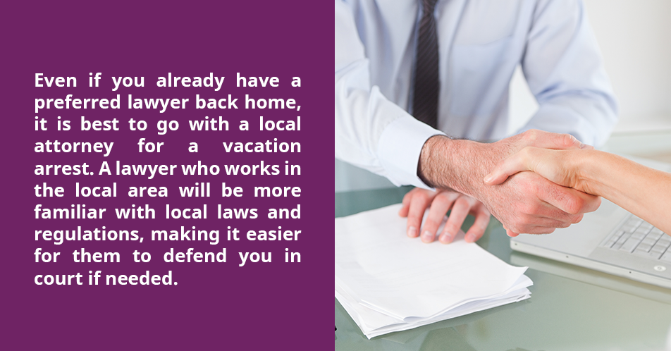 Even if you already have a preferred lawyer back home, it is best to go with a local attorney for a vacation arrest. A lawyer who works in the local area will be more familiar with local laws and regulations, making it easier for them to defend you in court if needed.