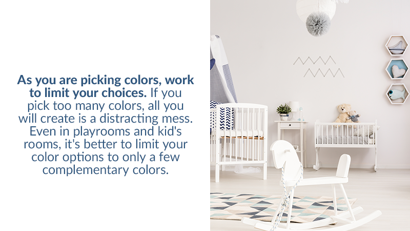 As you are picking colors, work to limit your choices. If you pick too many colors, all you will create is a distracting mess. Even in playrooms and kid's rooms, it's better to limit your color options to only a few complementary colors.
