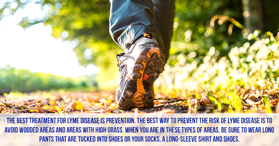 The best treatment for Lyme disease is prevention. The best way to prevent the risk of Lyme disease is to avoid wooded areas and areas with high grass. When you are in these types of areas, be sure to wear long pants that are tucked into shoes or your socks, a long-sleeve shirt and shoes.