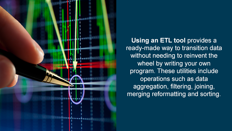 Using an ETL tool provides a ready-made way to transition data without needing to reinvent the wheel by writing your own program. These utilities include operations such as data aggregation, filtering, joining, merging reformatting and sorting.