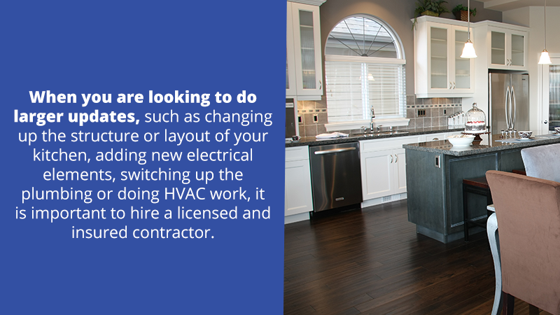 When you are looking to do larger updates, such as changing up the structure or layout of your kitchen, adding new electrical elements, switching up the plumbing or doing HVAC work, it is important to hire a licensed and insured contractor.