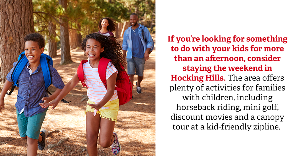 If you're looking for something to do with your kids for more than an afternoon, consider staying the weekend in Hocking Hills. The area offers plenty of activities for families with children, including horseback riding, mini golf, discount movies and a canopy tour at a kid-friendly zipline.