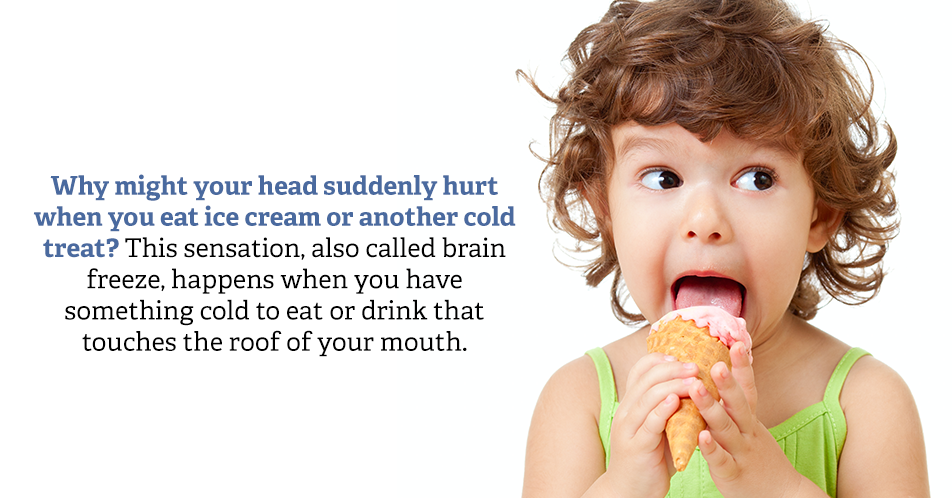 Why might your head suddenly hurt when you eat ice cream or another cold treat? This sensation, also called brain freeze, happens when you have something cold to eat or drink that touches the roof of your mouth.