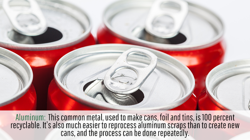 Aluminum: This common metal, used to make cans, foil and tins, is 100 percent recyclable. It's also much easier to reprocess aluminum scraps than to create new cans, and the process can be done repeatedly