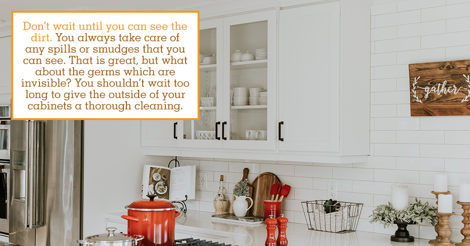 Don't wait until you can see the dirt. You always take care of any spills or smudges that you can see. That is great, but what about the germs which are invisible? You shouldn't wait too long to give the outside of your cabinets a thorough cleaning.