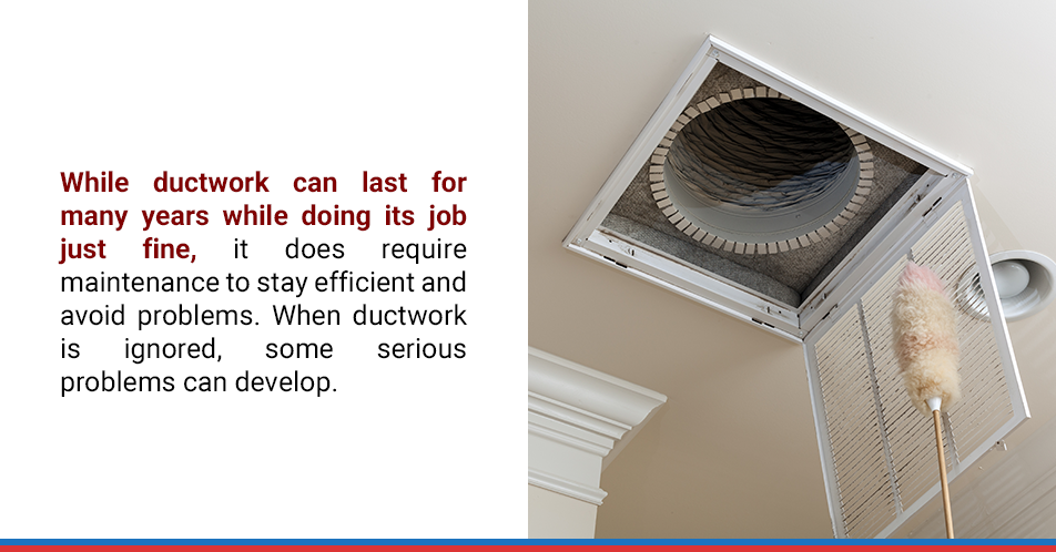 While ductwork can last for many years while doing its job just fine, it does require maintenance to stay efficient and avoid problems. When ductwork is ignored, some serious problems can develop