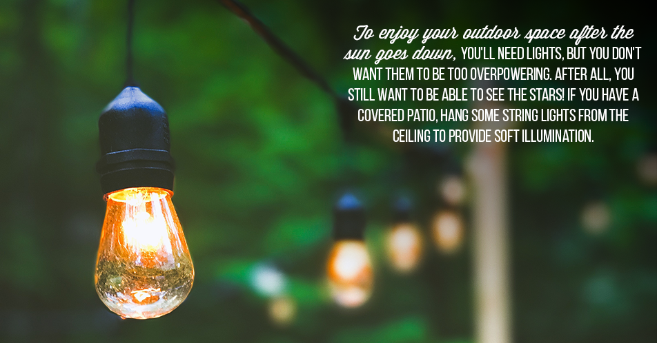 To enjoy your outdoor space after the sun goes down, you'll need lights, but you don't want them to be too overpowering. After all, you still want to be able to see the stars! If you have a covered patio, hang some string lights from the ceiling to provide soft illumination.