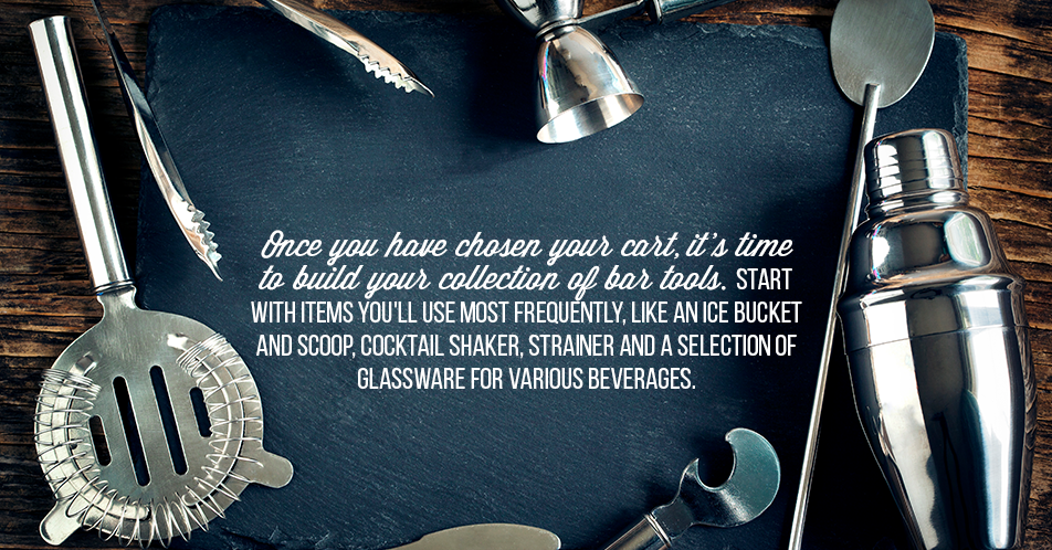 Once you have chosen your cart, it's time to build your collection of bar tools. Start with items you'll use most frequently, like an ice bucket and scoop, cocktail shaker, strainer and a selection of glassware for various beverages.