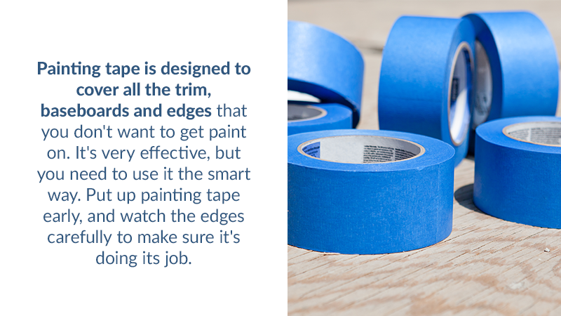 Painting tape is designed to cover all the trim, baseboards and edges that you don't want to get paint on. It's very effective, but you need to use it the smart way. Put up painting tape early, and watch the edges carefully to make sure it's doing its job. Use a level when necessary.