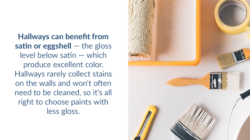 Hallways can benefit from satin or eggshell — the gloss level below satin — which produce excellent color. Hallways rarely collect stains on the walls and won't often need to be cleaned, so it's all right to choose paints with less gloss.